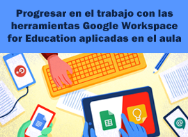 Educación Docente - Progresar en el trabajo con las herramientas Google Workspace for Education aplicadas en el aula